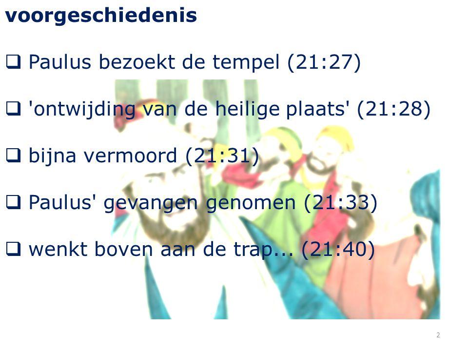 voorgeschiedenis  Paulus bezoekt de tempel (21:27)  'ontwijding van de heilige plaats' (21:28)  bijna vermoord (21:31)  Paulus' gevangen genomen (