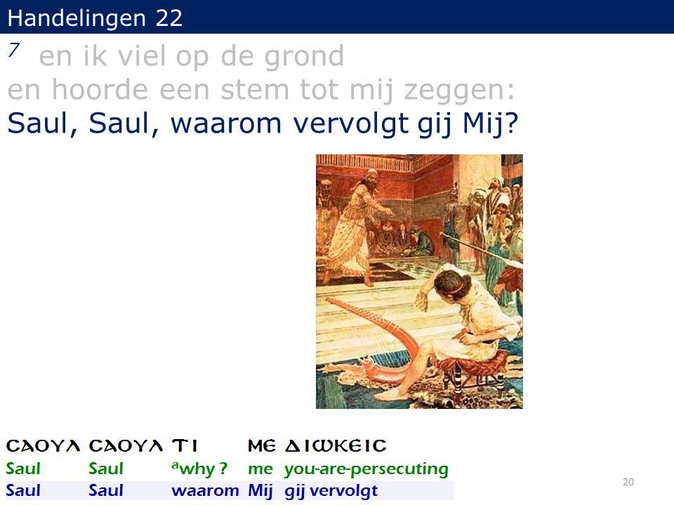 Handelingen 22 7 en ik viel op de grond en hoorde een stem tot mij zeggen: Saul, Saul, waarom vervolgt gij Mij? 20