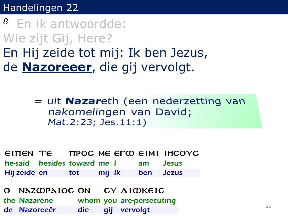 Handelingen 22 8 En ik antwoordde: Wie zijt Gij, Here? En Hij zeide tot mij: Ik ben Jezus, de Nazoreeer, die gij vervolgt. 22