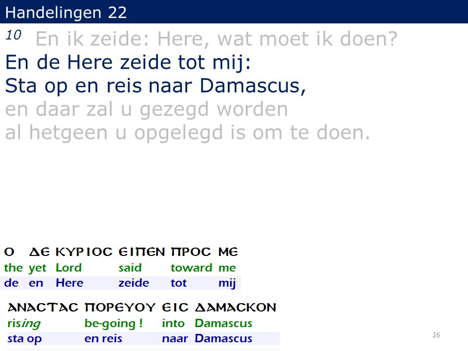 Handelingen 22 10 En ik zeide: Here, wat moet ik doen? En de Here zeide tot mij: Sta op en reis naar Damascus, en daar zal u gezegd worden al hetgeen