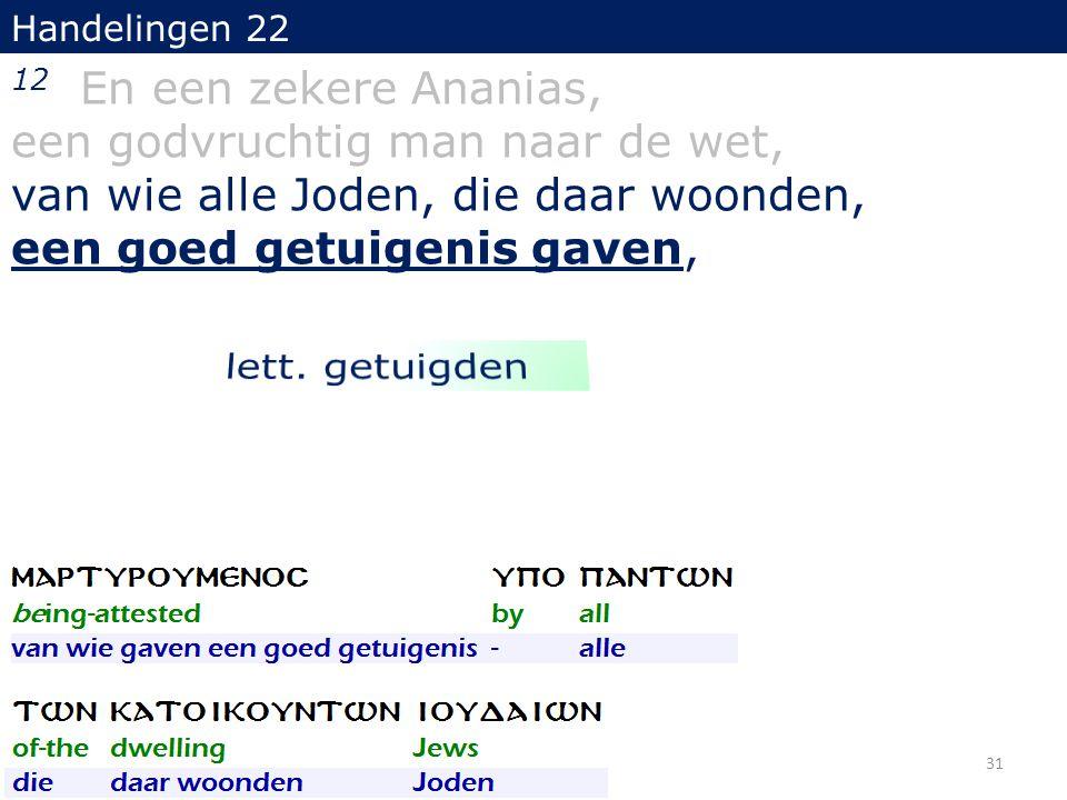 Handelingen 22 12 En een zekere Ananias, een godvruchtig man naar de wet, van wie alle Joden, die daar woonden, een goed getuigenis gaven, 31