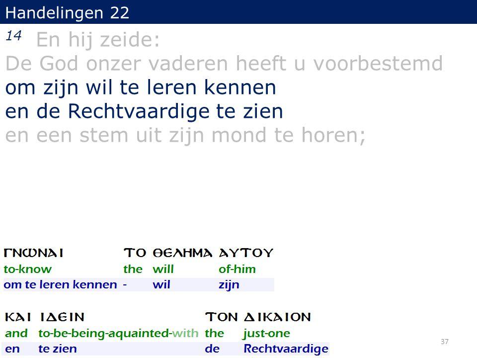 Handelingen 22 14 En hij zeide: De God onzer vaderen heeft u voorbestemd om zijn wil te leren kennen en de Rechtvaardige te zien en een stem uit zijn