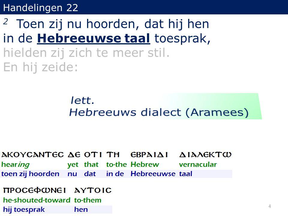 Handelingen 22 2 Toen zij nu hoorden, dat hij hen in de Hebreeuwse taal toesprak, hielden zij zich te meer stil. En hij zeide: 4