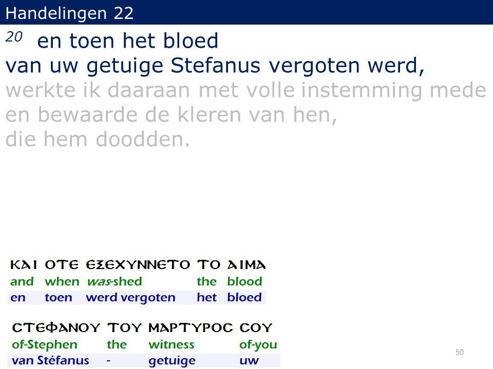 Handelingen 22 20 en toen het bloed van uw getuige Stefanus vergoten werd, werkte ik daaraan met volle instemming mede en bewaarde de kleren van hen,