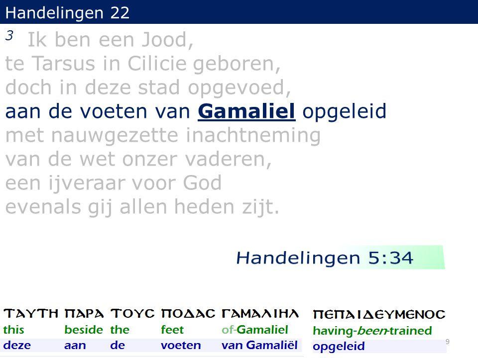 Handelingen 22 3 Ik ben een Jood, te Tarsus in Cilicie geboren, doch in deze stad opgevoed, aan de voeten van Gamaliel opgeleid met nauwgezette inacht