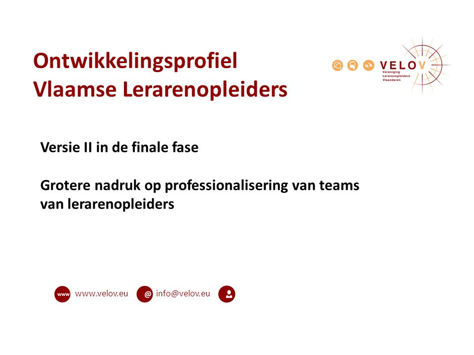info@velov.euwww.velov.eu Ontwikkelingsprofiel Vlaamse Lerarenopleiders Versie II in de finale fase Grotere nadruk op professionalisering van teams va