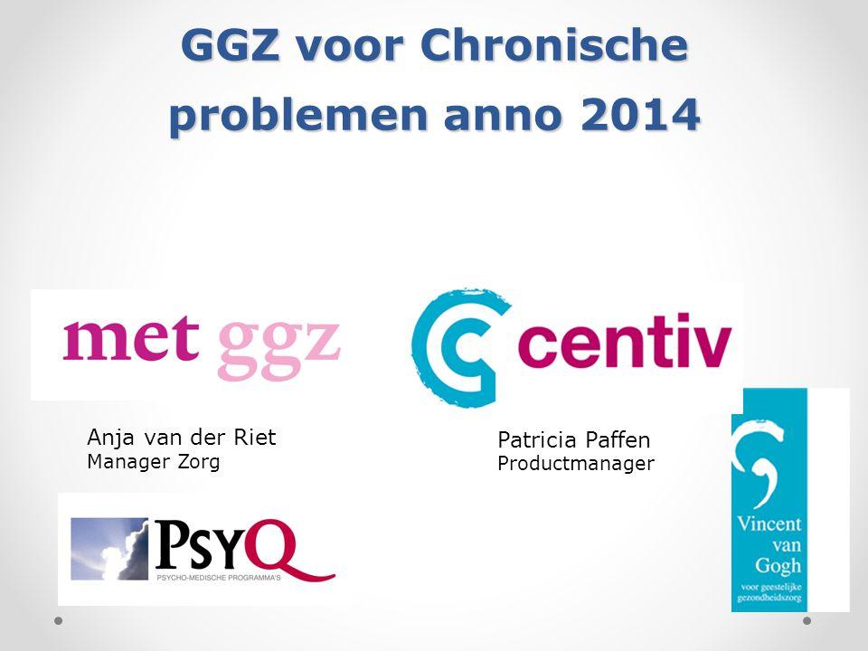 GGZ voor Chronische problemen anno 2014 Patricia Paffen Productmanager Anja van der Riet Manager Zorg