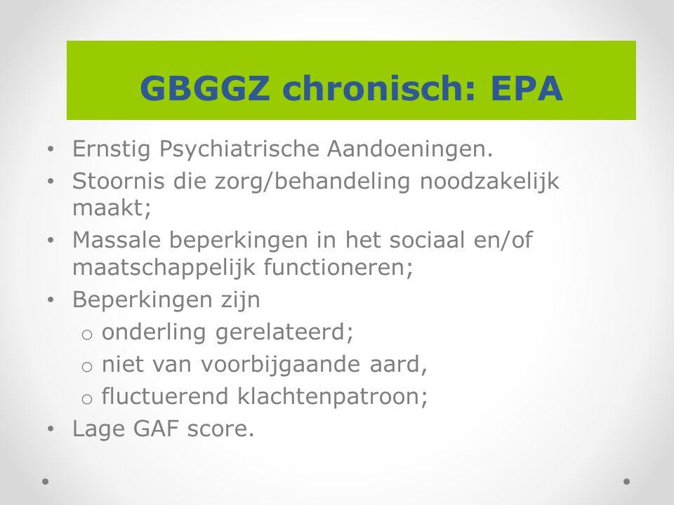 GBGGZ chronisch: EPA Ernstig Psychiatrische Aandoeningen. Stoornis die zorg/behandeling noodzakelijk maakt; Massale beperkingen in het sociaal en/of m