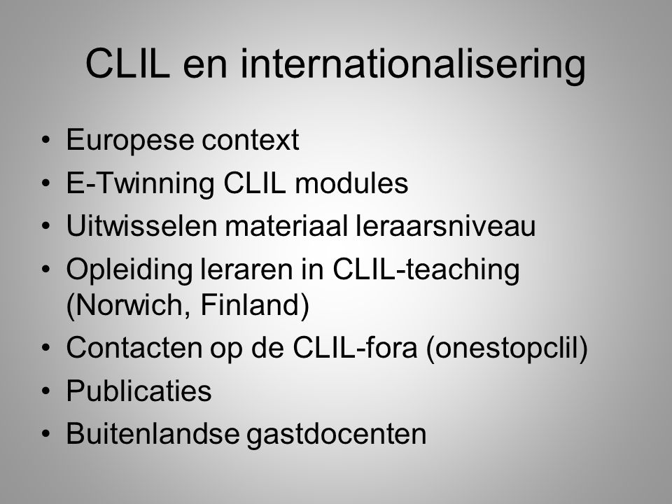 CLIL en internationalisering Europese context E-Twinning CLIL modules Uitwisselen materiaal leraarsniveau Opleiding leraren in CLIL-teaching (Norwich,