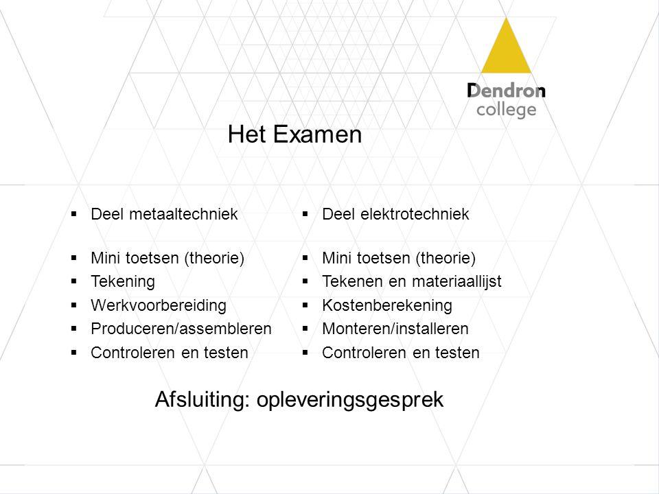 Het Examen  Deel metaaltechniek  Mini toetsen (theorie)  Tekening  Werkvoorbereiding  Produceren/assembleren  Controleren en testen  Deel elekt