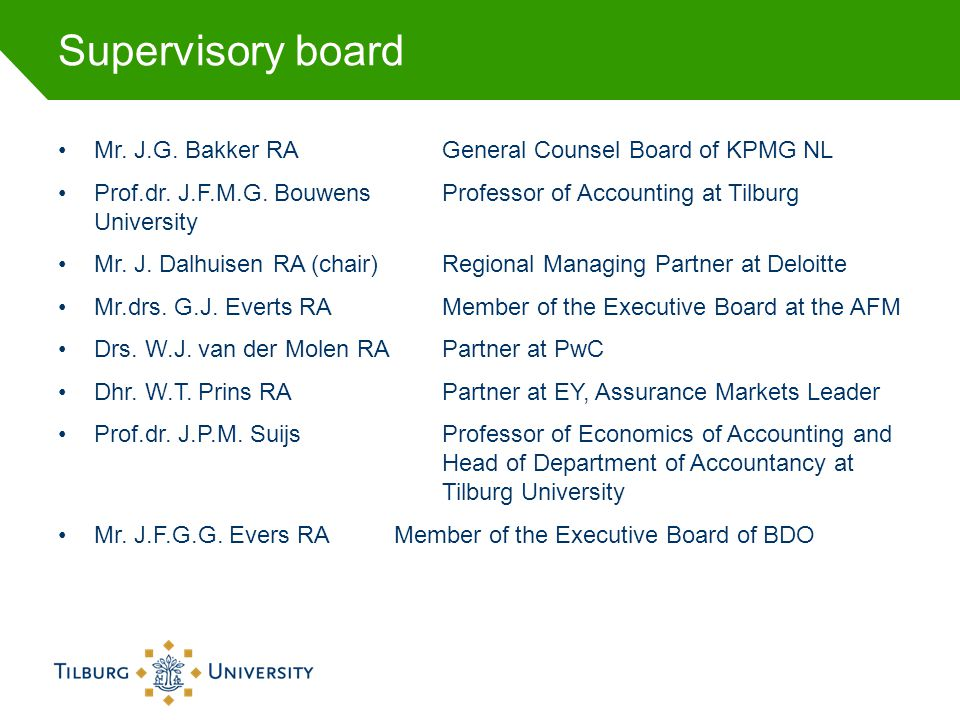 Supervisory board Mr. J.G. Bakker RA General Counsel Board of KPMG NL Prof.dr. J.F.M.G. BouwensProfessor of Accounting at Tilburg University Mr. J. Da