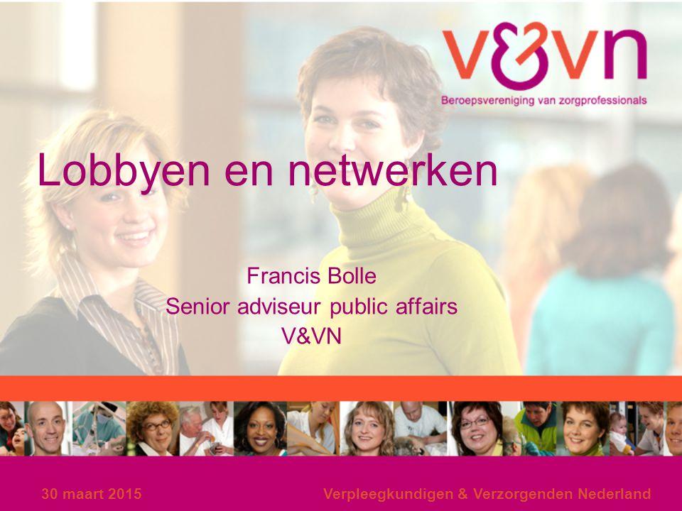 30 maart 2015Verpleegkundigen & Verzorgenden Nederland Lobbyen en netwerken Francis Bolle Senior adviseur public affairs V&VN