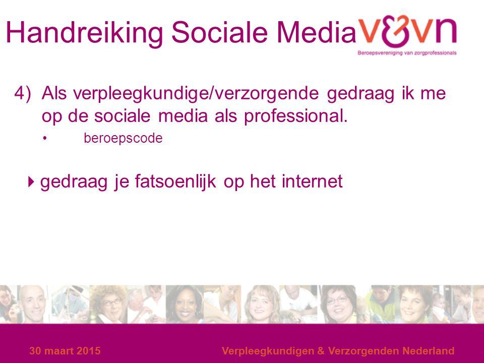 30 maart 2015Verpleegkundigen & Verzorgenden Nederland Handreiking Sociale Media 4) Als verpleegkundige/verzorgende gedraag ik me op de sociale media