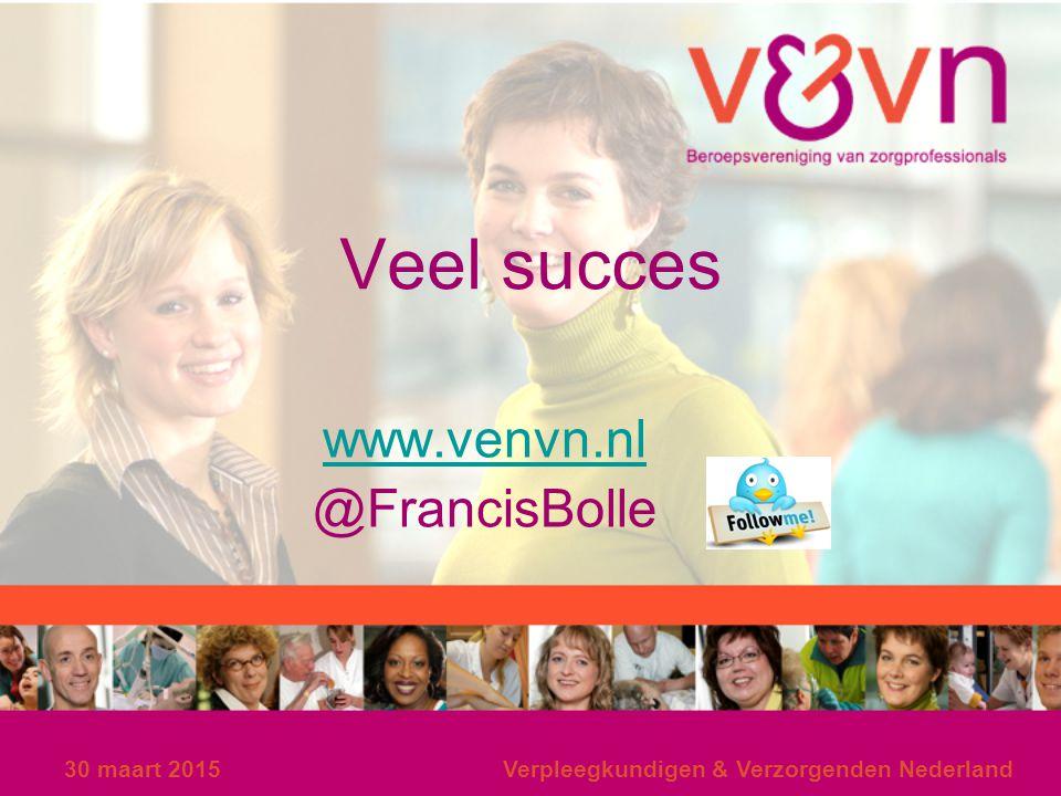 30 maart 2015Verpleegkundigen & Verzorgenden Nederland Veel succes www.venvn.nl @FrancisBolle
