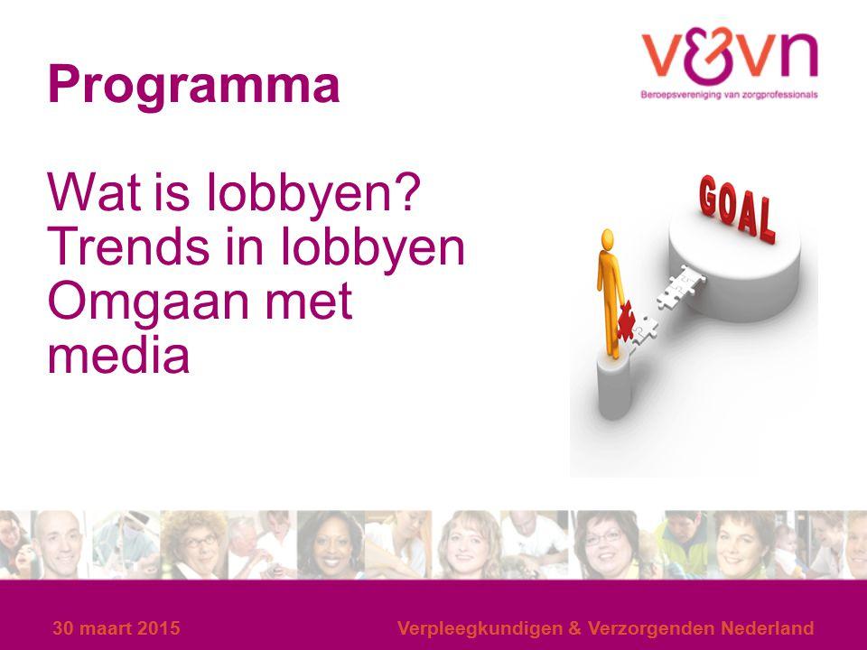 30 maart 2015Verpleegkundigen & Verzorgenden Nederland Lobbyen = Onderwerpen op de agenda zetten; signalen overbrengen; invloed uitoefenen op beleid; wijzigingen in gang zetten; onvrede publiekelijk kenbaar maken; mobiliseren publieke opinie……