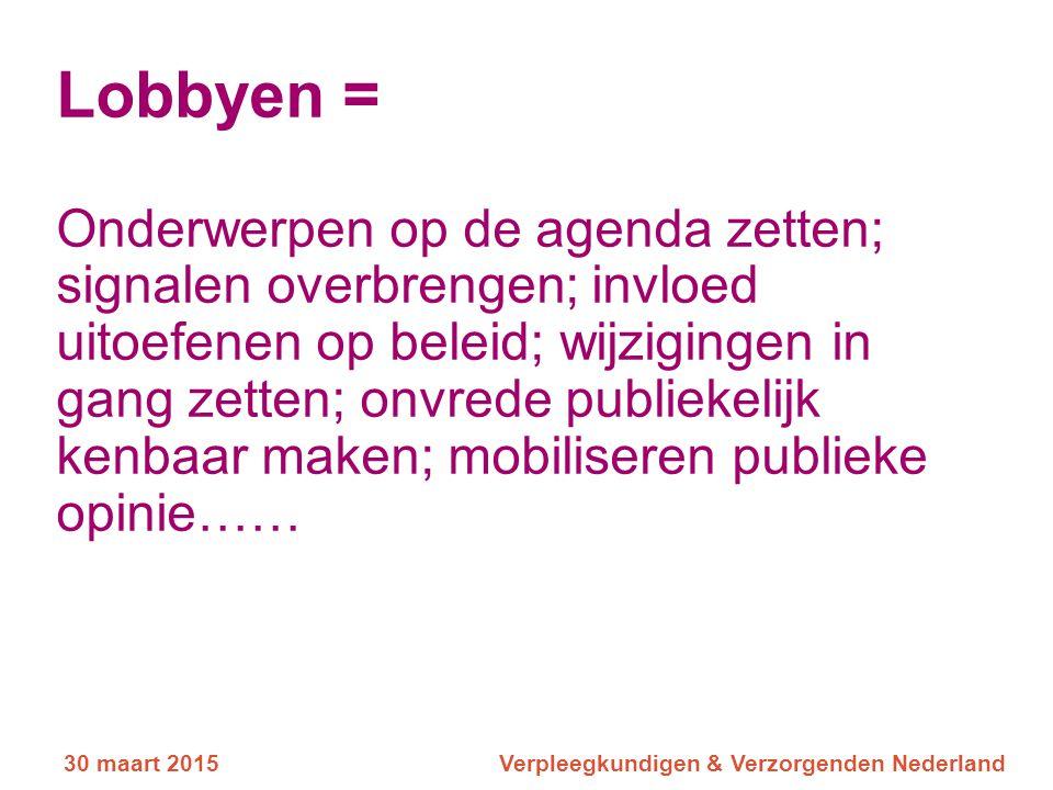 30 maart 2015Verpleegkundigen & Verzorgenden Nederland Lobbyen = Onderwerpen op de agenda zetten; signalen overbrengen; invloed uitoefenen op beleid;