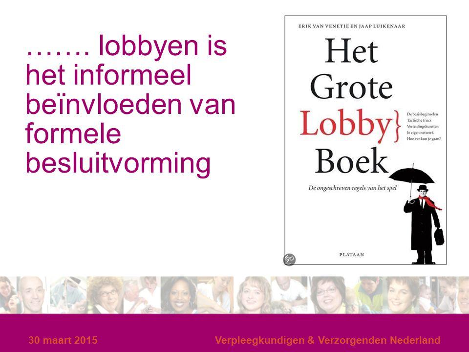 30 maart 2015Verpleegkundigen & Verzorgenden Nederland30 maart 2015Verpleegkundigen & Verzorgenden Nederland ……. lobbyen is het informeel beïnvloeden