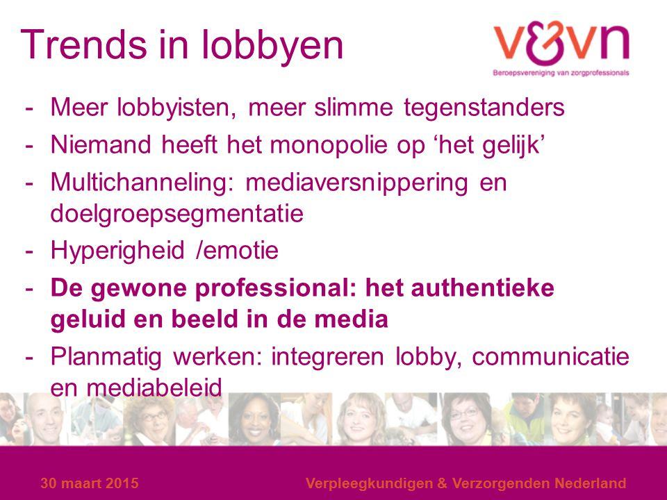 30 maart 2015Verpleegkundigen & Verzorgenden Nederland Trends in lobbyen -Meer lobbyisten, meer slimme tegenstanders -Niemand heeft het monopolie op '