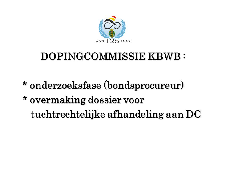 DOPINGCOMMISSIE KBWB : * onderzoeksfase (bondsprocureur) * onderzoeksfase (bondsprocureur) * overmaking dossier voor * overmaking dossier voor tuchtrechtelijke afhandeling aan DC tuchtrechtelijke afhandeling aan DC