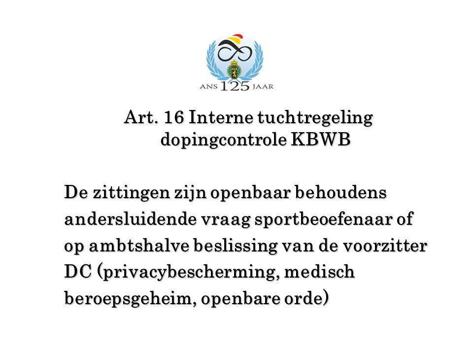 Art. 16 Interne tuchtregeling dopingcontrole KBWB De zittingen zijn openbaar behoudens andersluidende vraag sportbeoefenaar of op ambtshalve beslissin