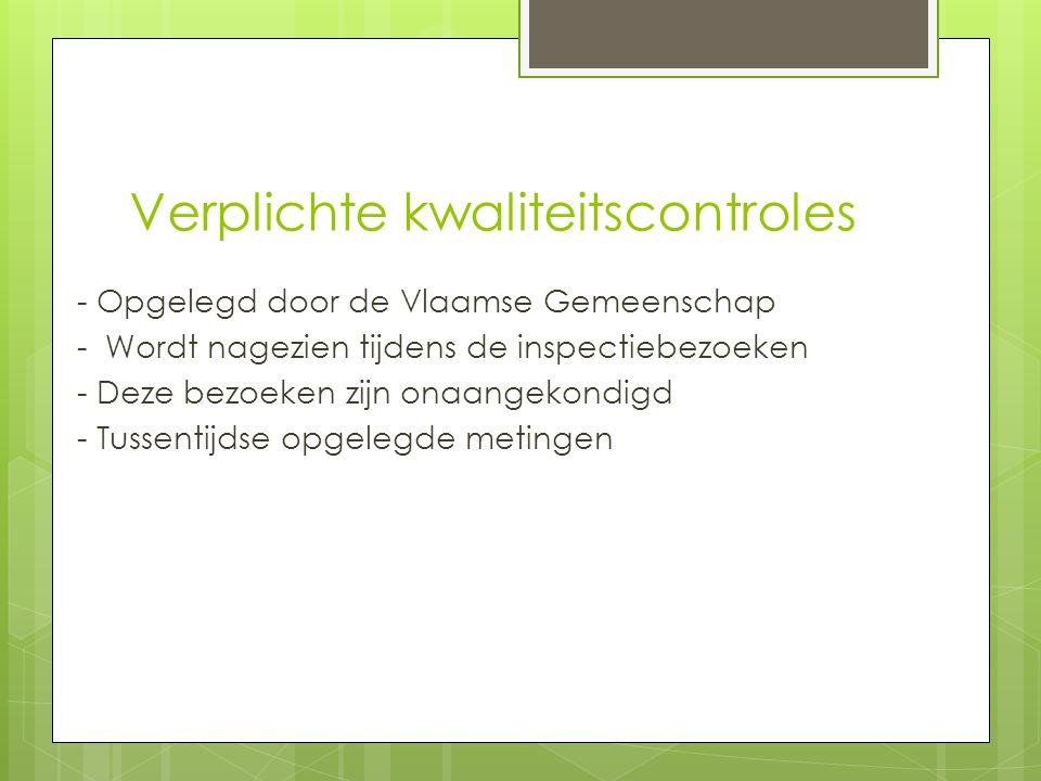 Verplichte kwaliteitscontroles - Opgelegd door de Vlaamse Gemeenschap - Wordt nagezien tijdens de inspectiebezoeken - Deze bezoeken zijn onaangekondig