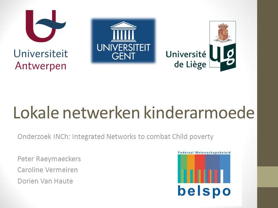 Lokale netwerken kinderarmoede Onderzoek INCh: Integrated Networks to combat Child poverty Peter Raeymaeckers Caroline Vermeiren Dorien Van Haute