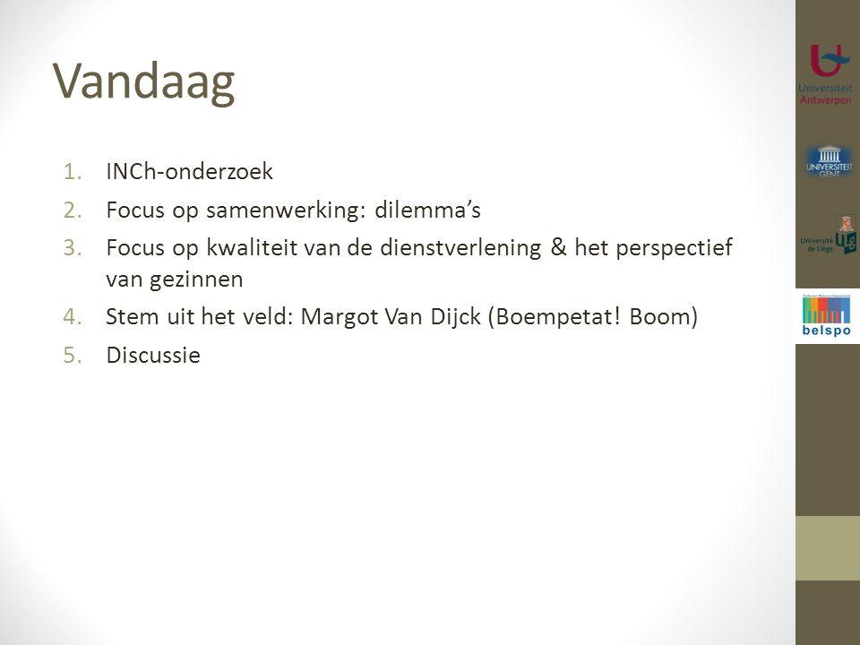 Vandaag 1.INCh-onderzoek 2.Focus op samenwerking: dilemma's 3.Focus op kwaliteit van de dienstverlening & het perspectief van gezinnen 4.Stem uit het