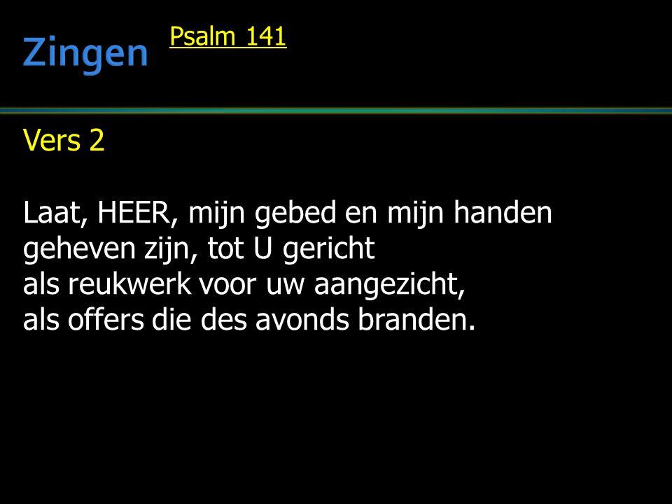 Vers 2 Laat, HEER, mijn gebed en mijn handen geheven zijn, tot U gericht als reukwerk voor uw aangezicht, als offers die des avonds branden.