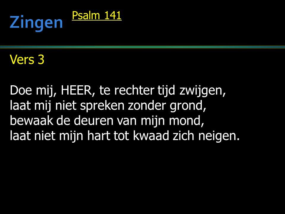Vers 3 Doe mij, HEER, te rechter tijd zwijgen, laat mij niet spreken zonder grond, bewaak de deuren van mijn mond, laat niet mijn hart tot kwaad zich neigen.