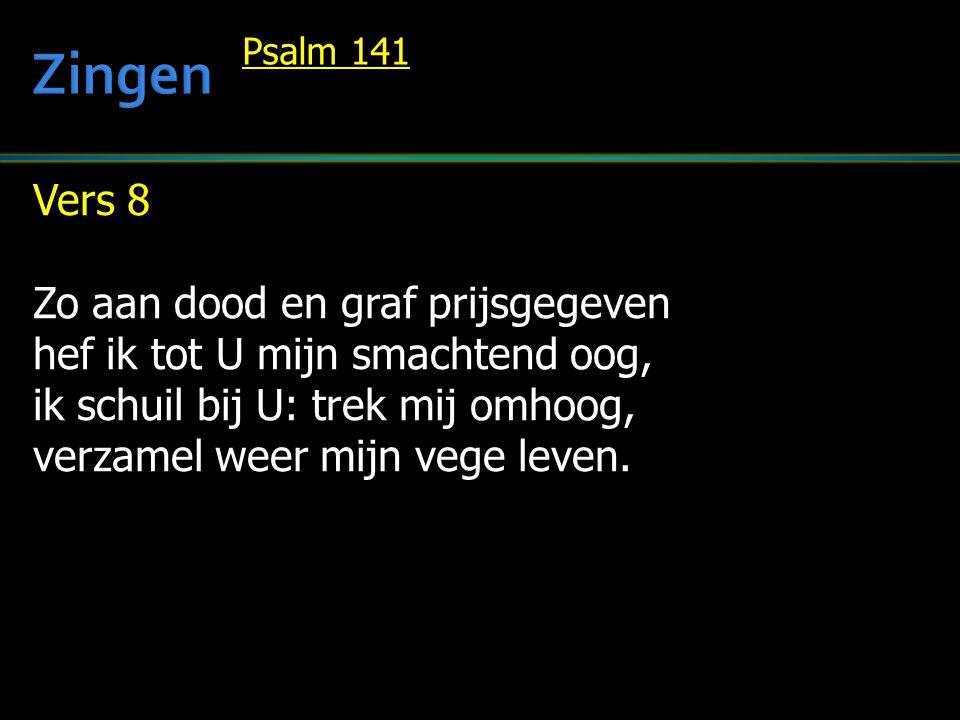 Vers 8 Zo aan dood en graf prijsgegeven hef ik tot U mijn smachtend oog, ik schuil bij U: trek mij omhoog, verzamel weer mijn vege leven.
