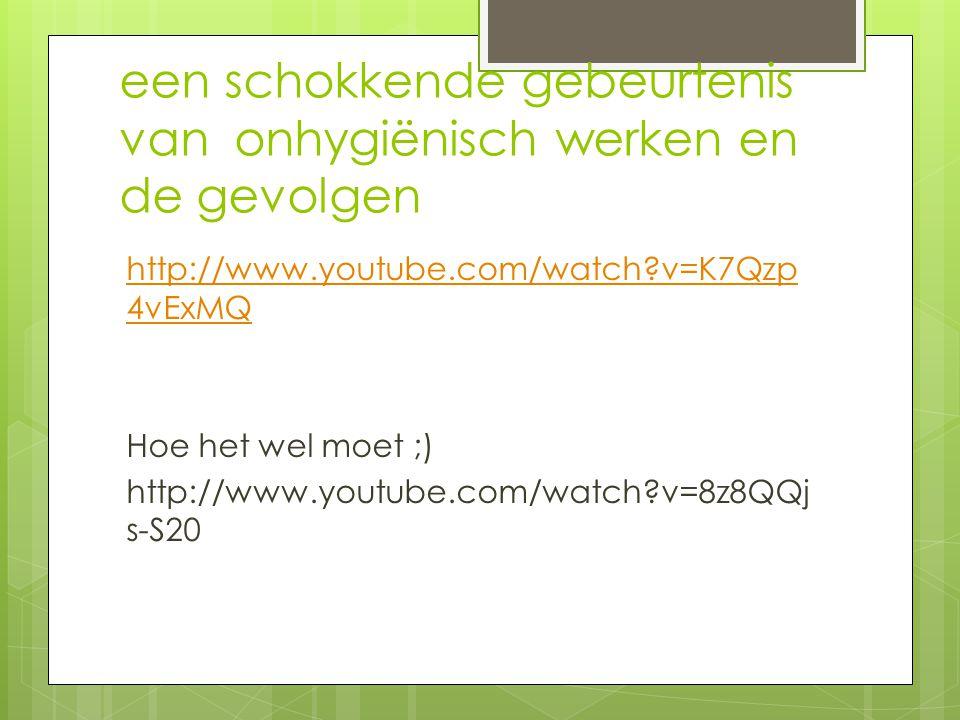 een schokkende gebeurtenis van onhygiënisch werken en de gevolgen http://www.youtube.com/watch?v=K7Qzp 4vExMQ Hoe het wel moet ;) http://www.youtube.c
