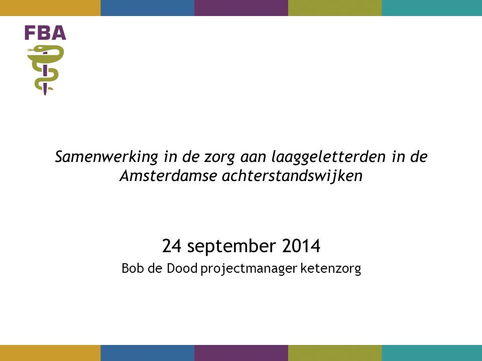 Samenwerking in de zorg aan laaggeletterden in de Amsterdamse achterstandswijken 24 september 2014 Bob de Dood projectmanager ketenzorg