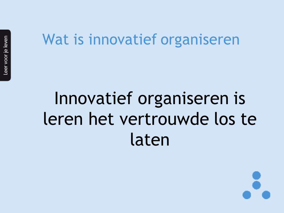 Wat is innovatief organiseren Innovatief organiseren is leren het vertrouwde los te laten