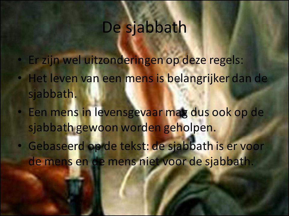 De sjabbath Er zijn wel uitzonderingen op deze regels: Het leven van een mens is belangrijker dan de sjabbath. Een mens in levensgevaar mag dus ook op