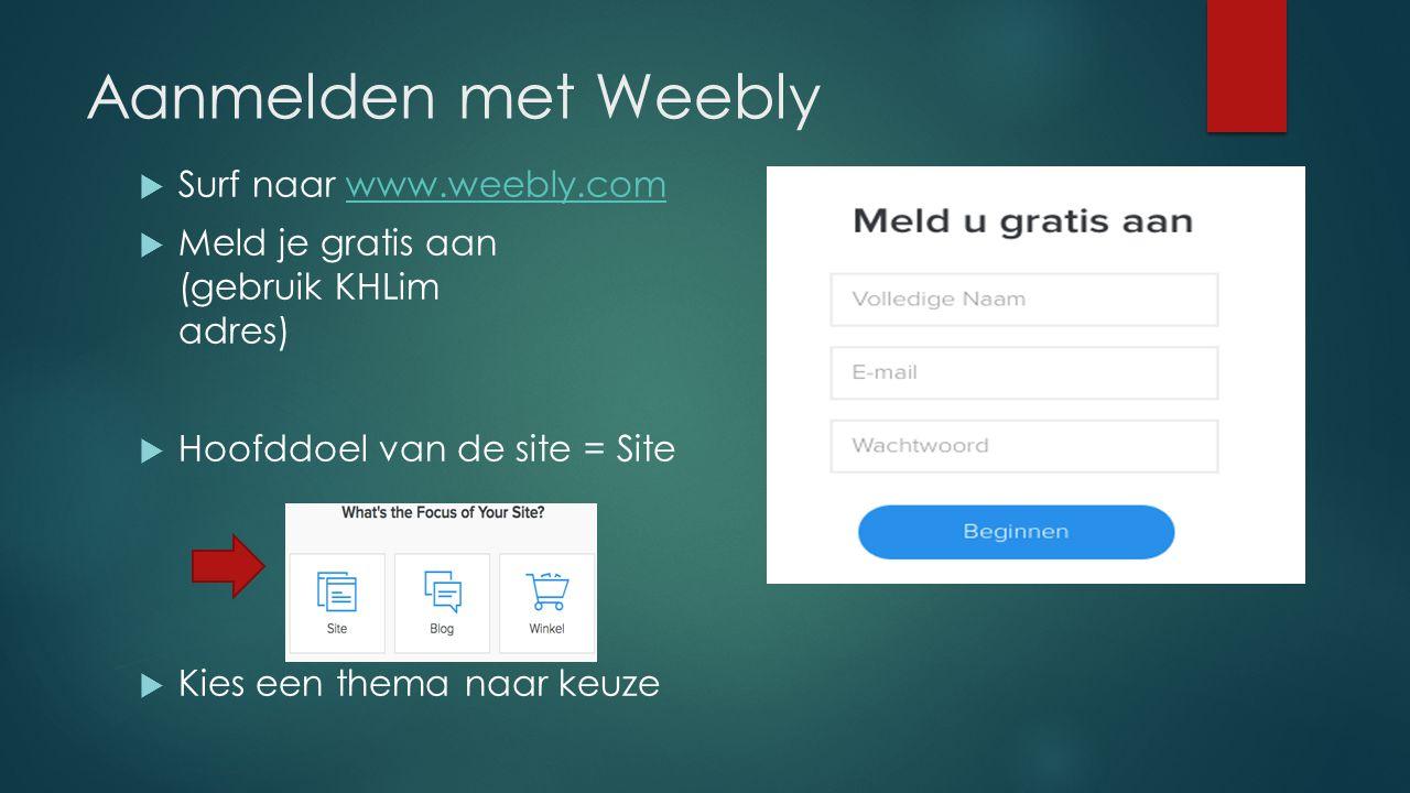 Aanmelden met Weebly  Surf naar www.weebly.comwww.weebly.com  Meld je gratis aan (gebruik KHLim adres)  Hoofddoel van de site = Site  Kies een the