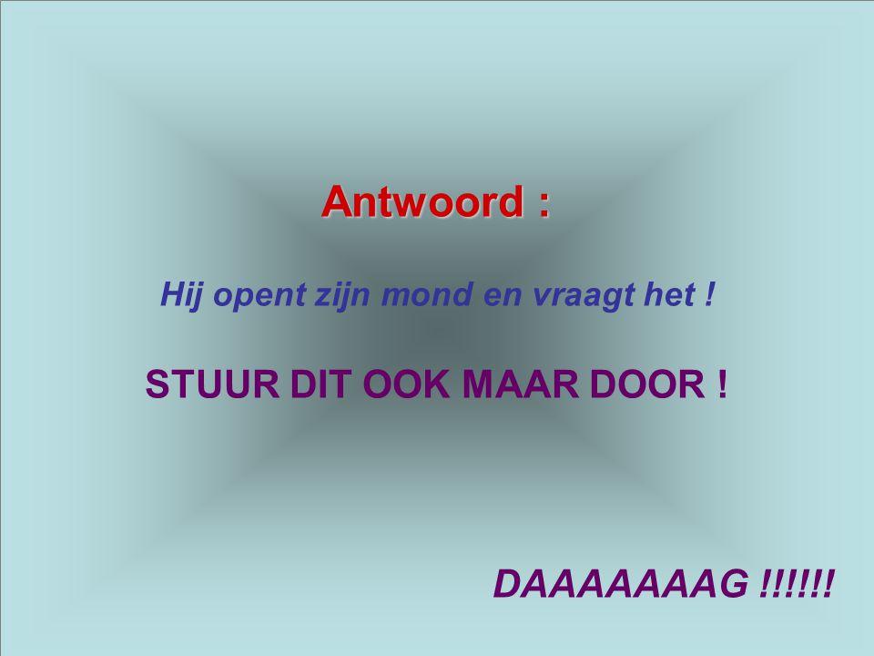 Antwoord : Hij opent zijn mond en vraagt het ! STUUR DIT OOK MAAR DOOR ! DAAAAAAAG !!!!!!