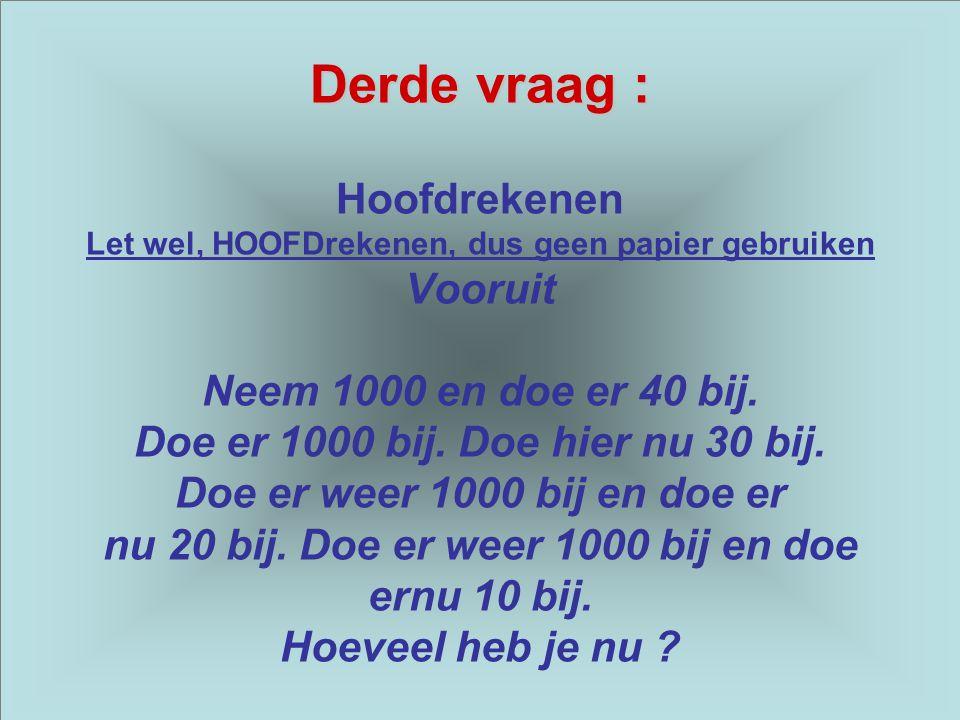 Derde vraag : Derde vraag : Hoofdrekenen Let wel, HOOFDrekenen, dus geen papier gebruiken Vooruit Neem 1000 en doe er 40 bij.