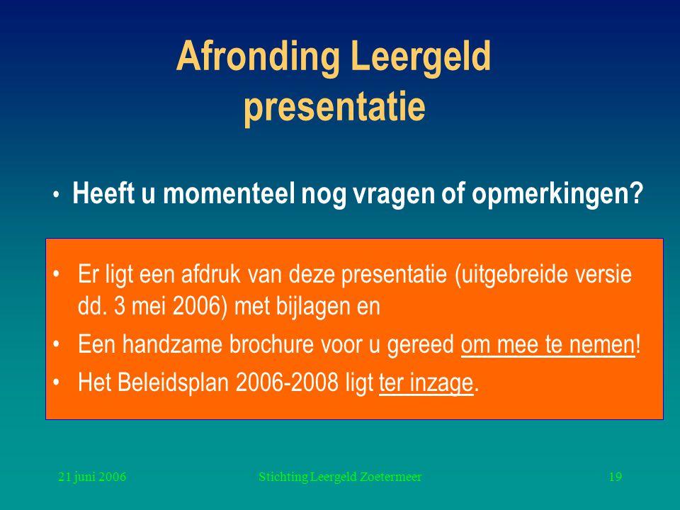 21 juni 2006Stichting Leergeld Zoetermeer19 Afronding Leergeld presentatie Er ligt een afdruk van deze presentatie (uitgebreide versie dd. 3 mei 2006)