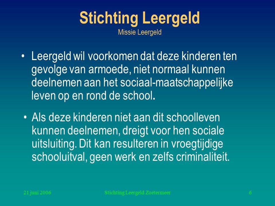 21 juni 2006Stichting Leergeld Zoetermeer6 Stichting Leergeld Missie Leergeld Leergeld wil voorkomen dat deze kinderen ten gevolge van armoede, niet normaal kunnen deelnemen aan het sociaal-maatschappelijke leven op en rond de school.