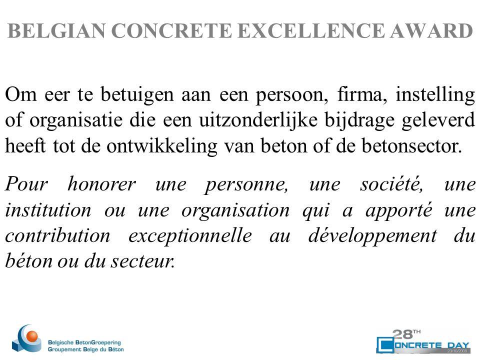 BELGIAN CONCRETE EXCELLENCE AWARD Om eer te betuigen aan een persoon, firma, instelling of organisatie die een uitzonderlijke bijdrage geleverd heeft tot de ontwikkeling van beton of de betonsector.