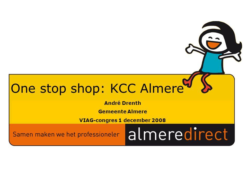 Samenstellers: Datum: Versie: One stop shop: KCC Almere Alexandra Asbroek Mei 2008 0.2 André Drenth Gemeente Almere VIAG-congres 1 december 2008