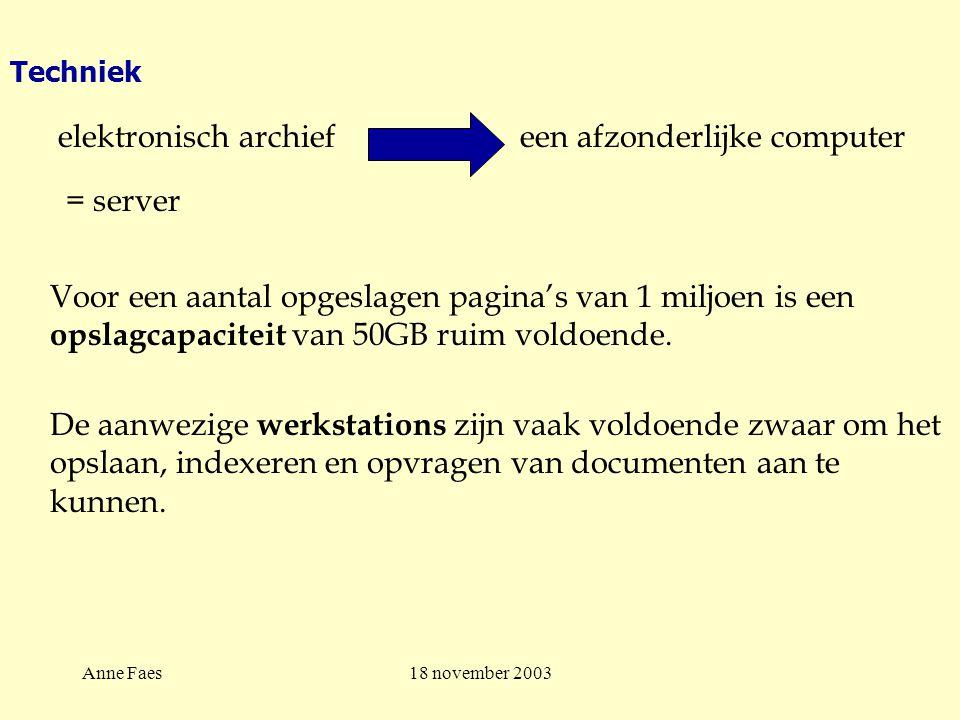 Anne Faes18 november 2003 Techniek elektronisch archief een afzonderlijke computer = server Voor een aantal opgeslagen pagina's van 1 miljoen is een opslagcapaciteit van 50GB ruim voldoende.