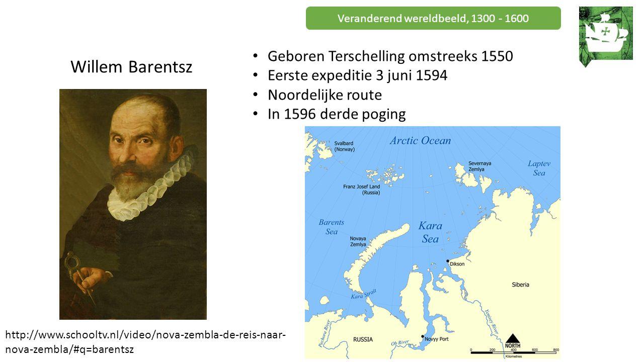 Veranderend wereldbeeld, 1300 - 1600 Willem Barentsz Geboren Terschelling omstreeks 1550 Eerste expeditie 3 juni 1594 Noordelijke route In 1596 derde