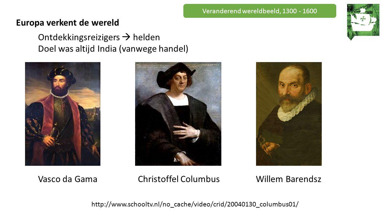 Veranderend wereldbeeld, 1300 - 1600 Europa verkent de wereld Ontdekkingsreizigers  helden Doel was altijd India (vanwege handel) Vasco da GamaChristoffel ColumbusWillem Barendsz http://www.schooltv.nl/no_cache/video/crid/20040130_columbus01/