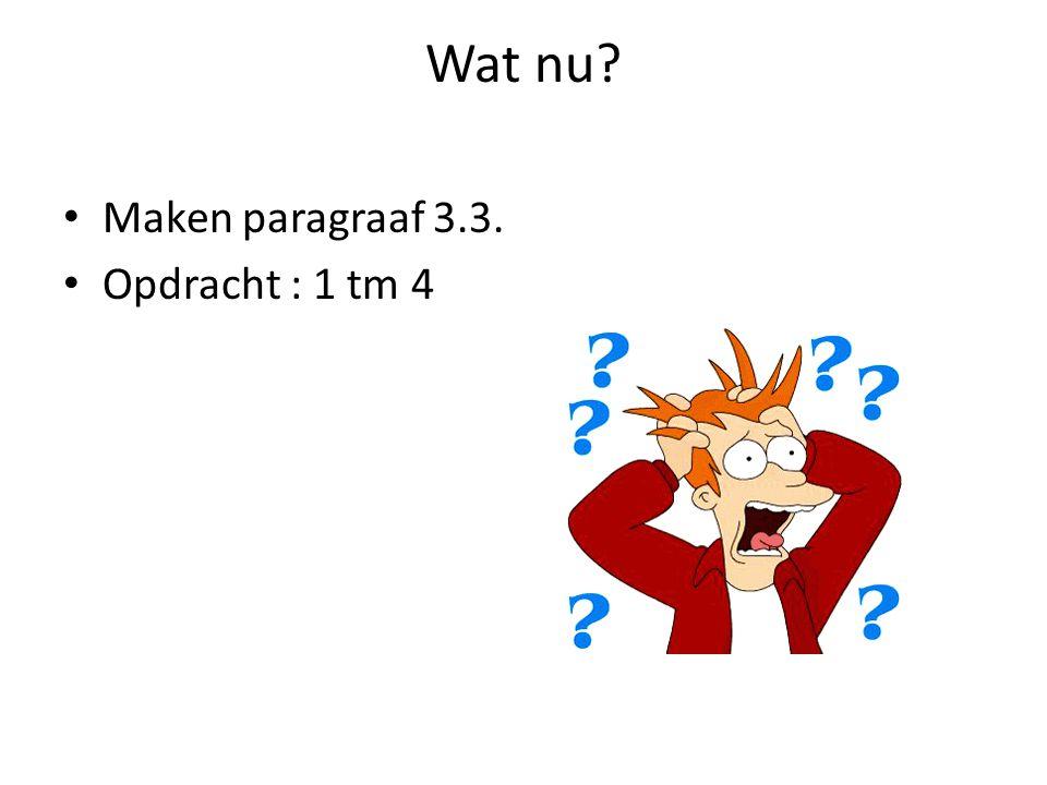 Wat nu? Maken paragraaf 3.3. Opdracht : 1 tm 4