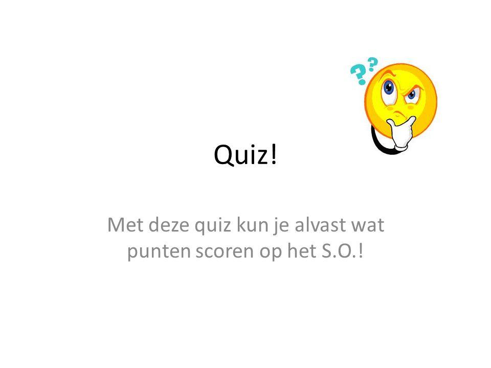 Quiz! Met deze quiz kun je alvast wat punten scoren op het S.O.!