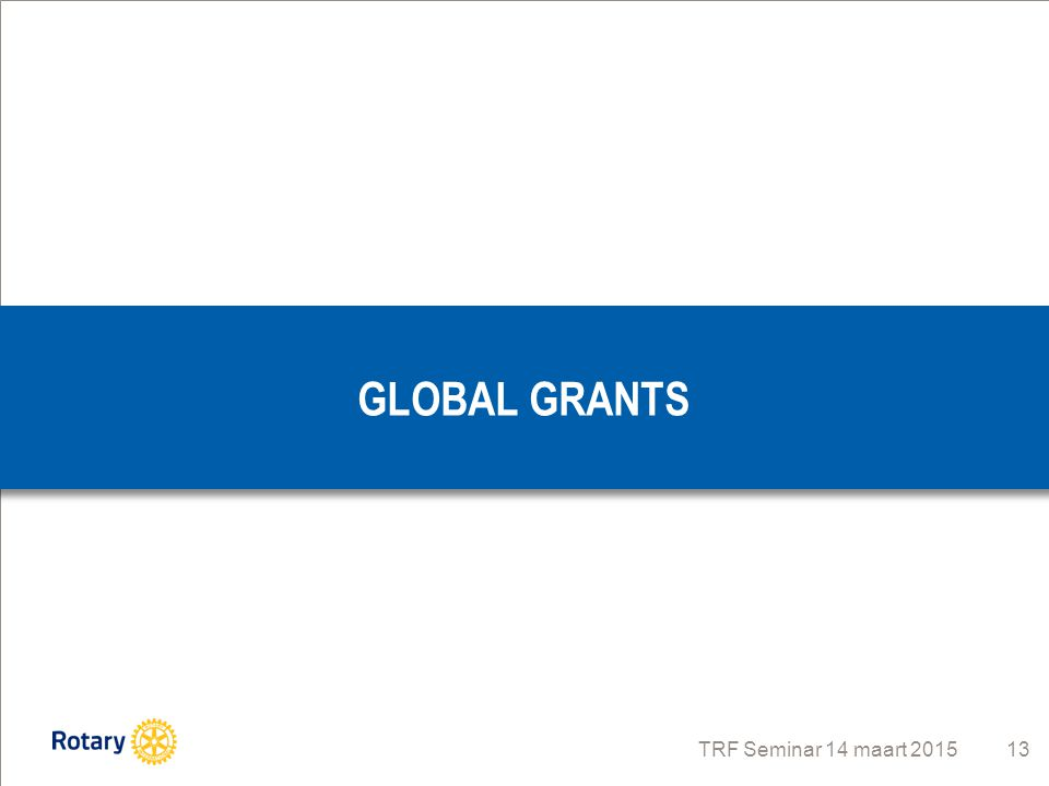 TRF Seminar 14 maart 2015 13 GLOBAL GRANTS
