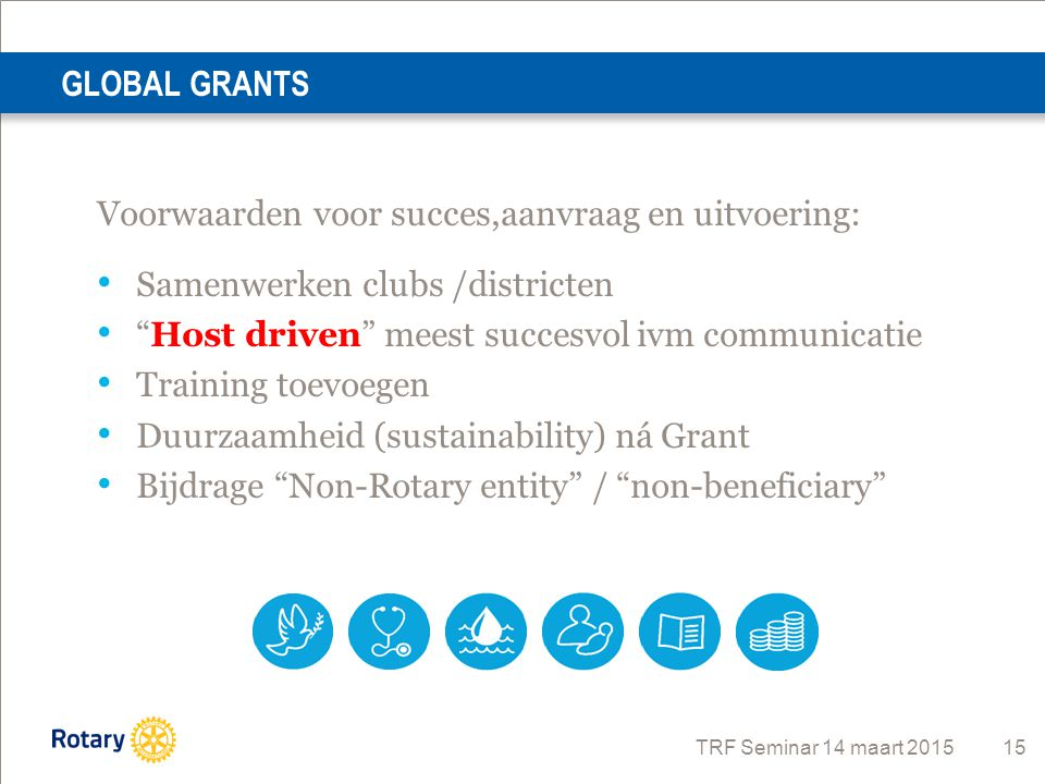 """TRF Seminar 14 maart 2015 15 GLOBAL GRANTS Voorwaarden voor succes,aanvraag en uitvoering: Samenwerken clubs /districten """"Host driven"""" meest succesvol"""