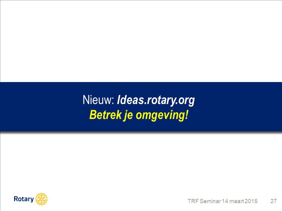 Nieuw: Ideas.rotary.org Betrek je omgeving! TRF Seminar 14 maart 2015 27