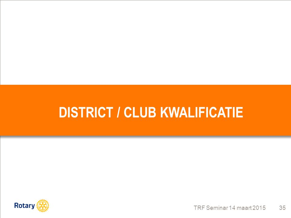 TRF Seminar 14 maart 2015 35 DISTRICT / CLUB KWALIFICATIE